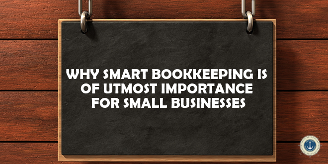 Why Smart Bookkeeping Is Of Utmost Importance For Small Businesses