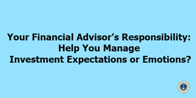 Your Financial Advisor's Responsibility: Help You Manage Investment Expectations or Emotions?