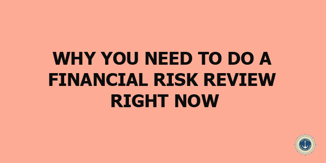 WHY YOU NEED TO DO A FINANCIAL RISK REVIEW RIGHT NOW