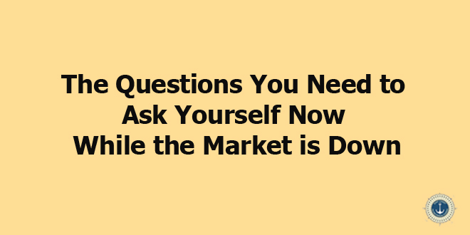 The Questions You Need to Ask Yourself Now While the Market is Down