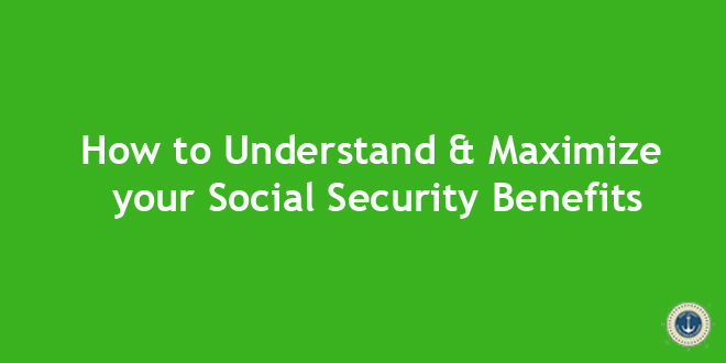 How to Understand & Maximize your Social Security Benefits